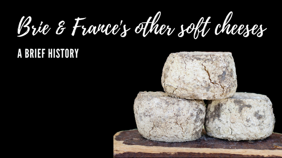 A brief history of brie and other soft cheeses of France